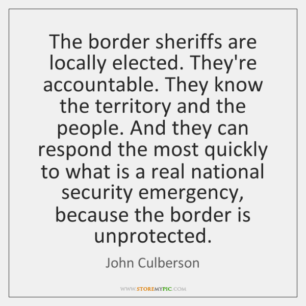 The border sheriffs are locally elected. They're accountable. They know the territory ...
