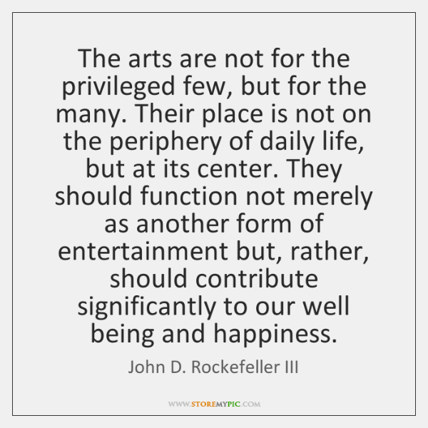 The arts are not for the privileged few, but for the many. ...