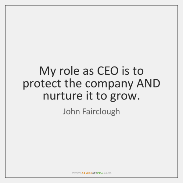My role as CEO is to protect the company AND nurture it ...