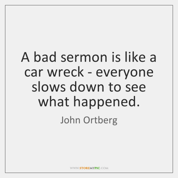 A bad sermon is like a car wreck - everyone slows down ...