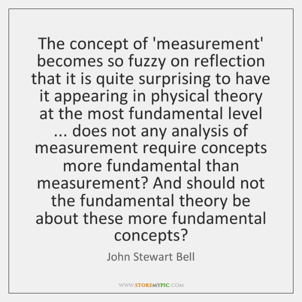 The concept of 'measurement' becomes so fuzzy on reflection that it is ...