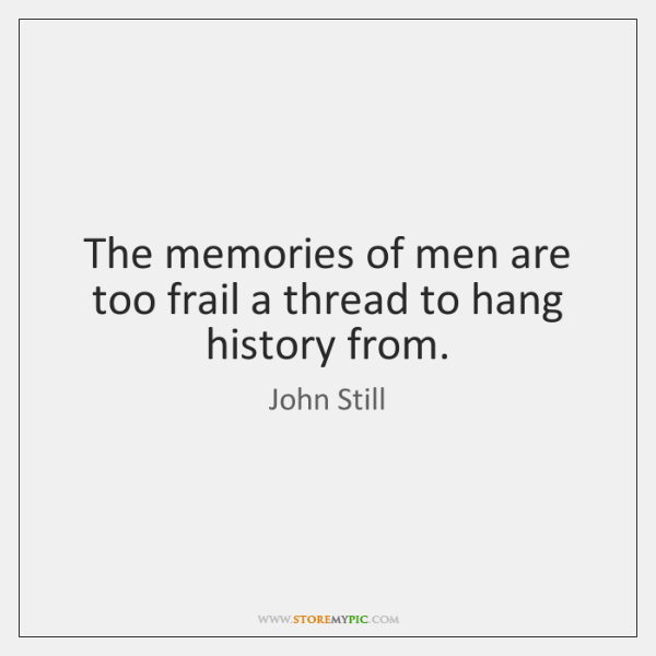The memories of men are too frail a thread to hang history ...