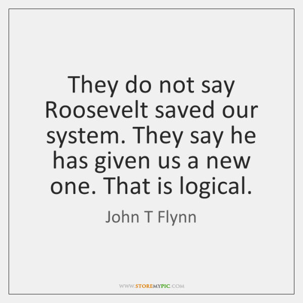They do not say Roosevelt saved our system. They say he has ...