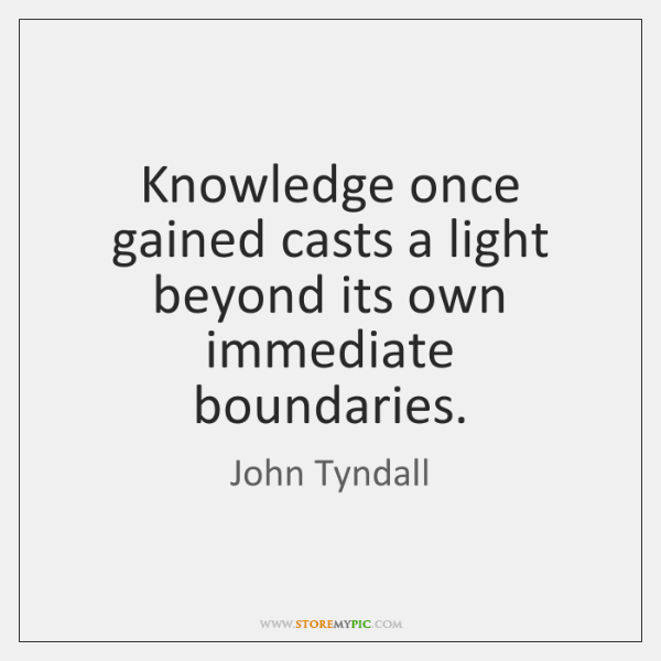 Knowledge once gained casts a light beyond its own immediate boundaries.