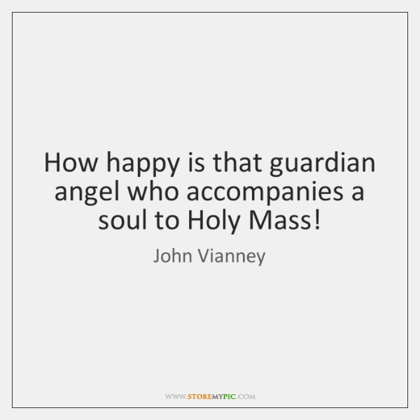 How happy is that guardian angel who accompanies a soul to Holy ...