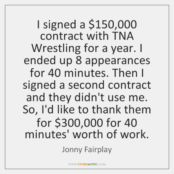 I signed a $150,000 contract with TNA Wrestling for a year. I ended ...