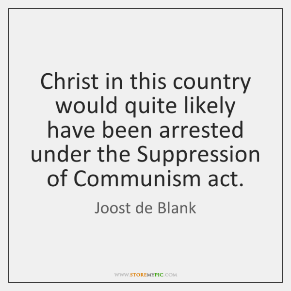 Christ in this country would quite likely have been arrested under the ...