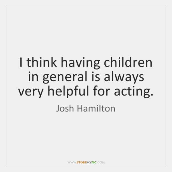 I think having children in general is always very helpful for acting.