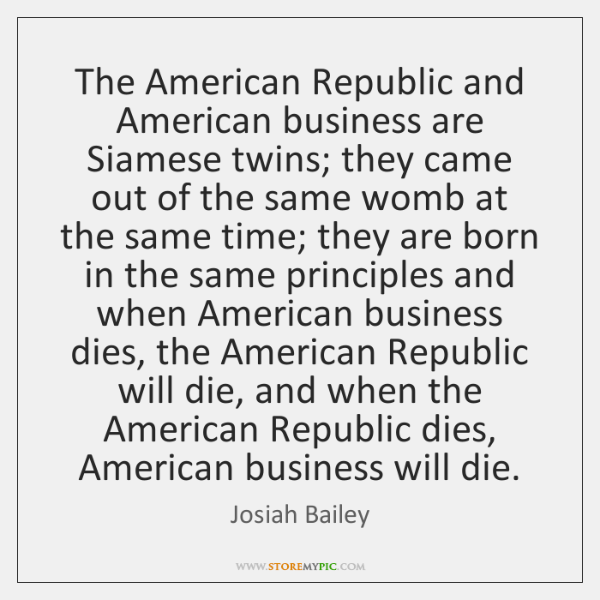 The American Republic and American business are Siamese twins; they came out ...