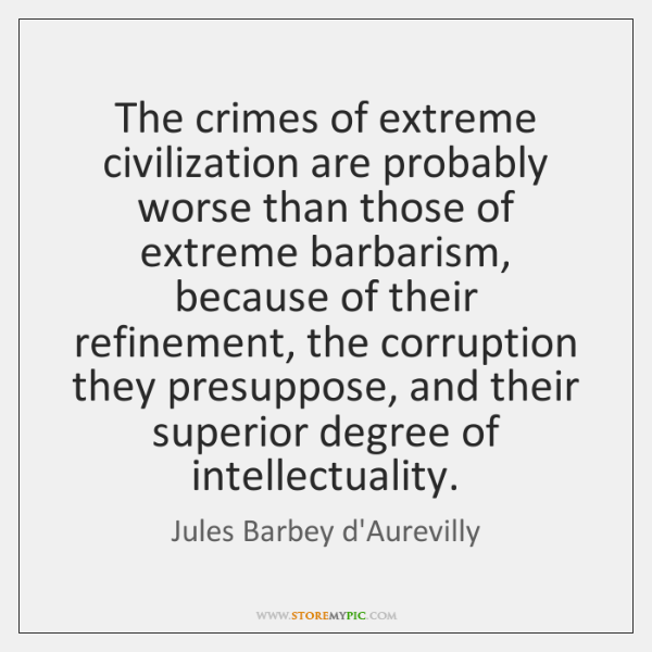 The crimes of extreme civilization are probably worse than those of extreme ...