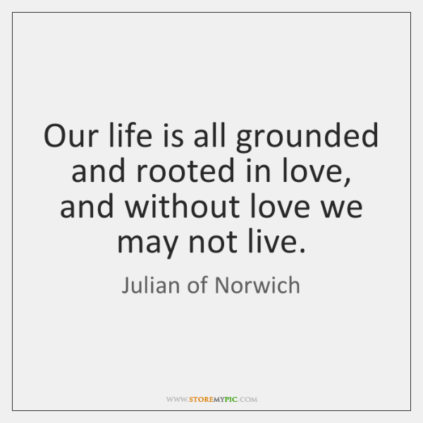 Quotes About Life Without Love: Our Life Is All Grounded And Rooted In Love, And Without