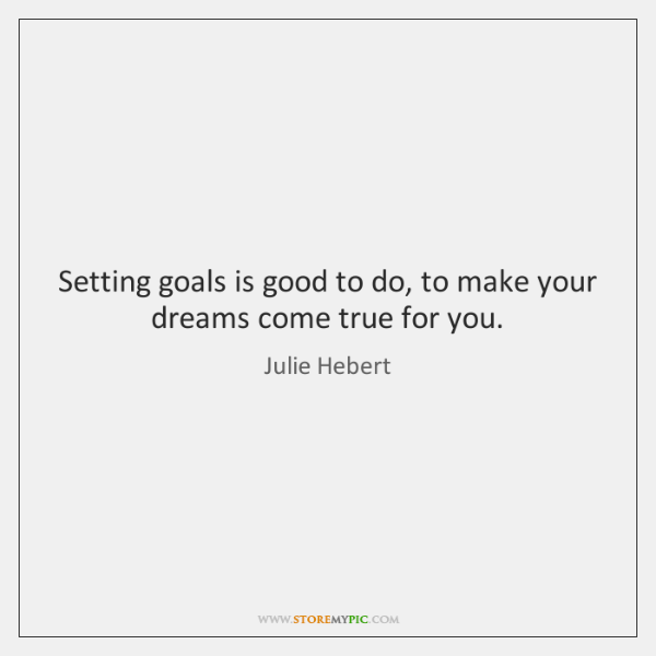 Setting goals is good to do, to make your dreams come true ...