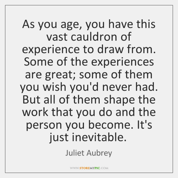 As you age, you have this vast cauldron of experience to draw ...