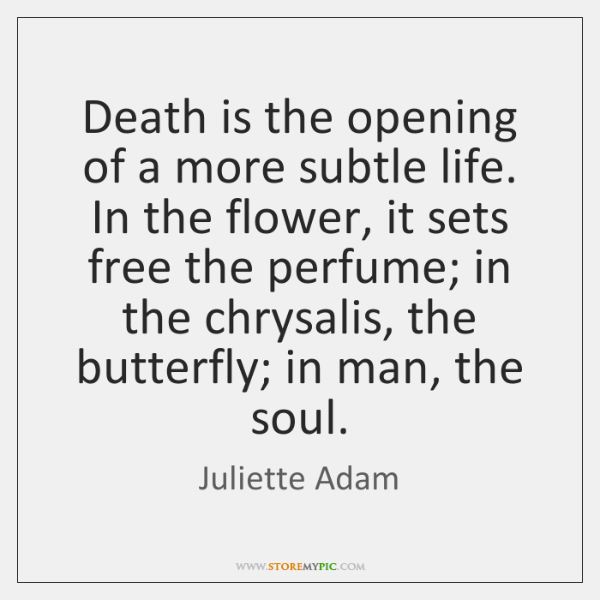 Death is the opening of a more subtle life. In the flower, ...