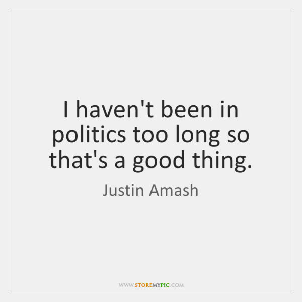 I haven't been in politics too long so that's a good thing.