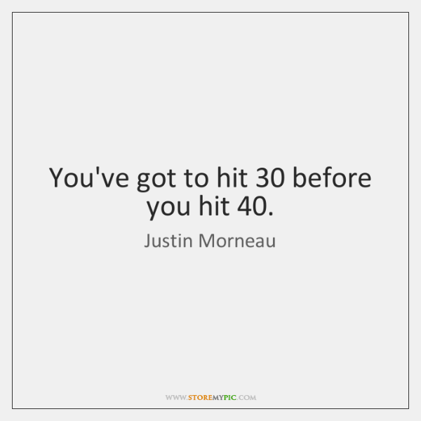 You've got to hit 30 before you hit 40.