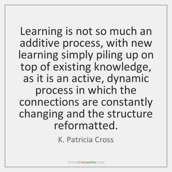 Learning is not so much an additive process, with new learning simply ...