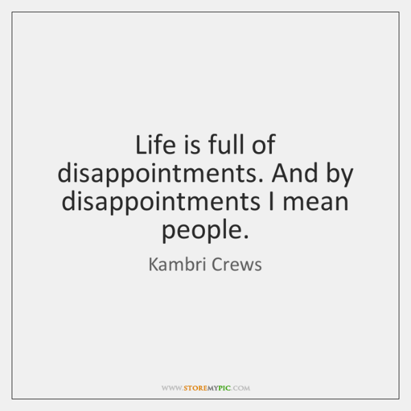 Life is full of disappointments. And by disappointments I mean people.
