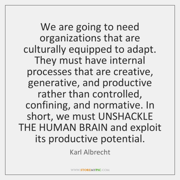 We are going to need organizations that are culturally equipped to adapt. ...