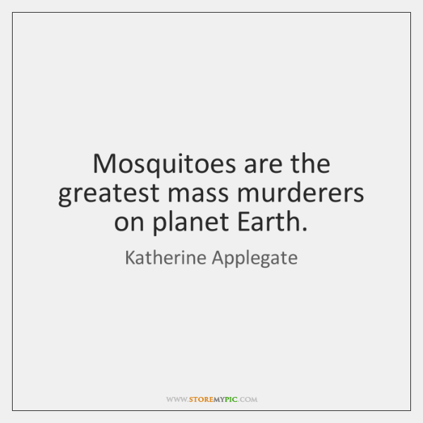 Mosquitoes are the greatest mass murderers on planet Earth.