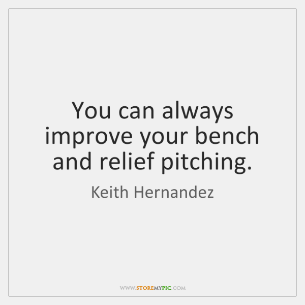You can always improve your bench and relief pitching.