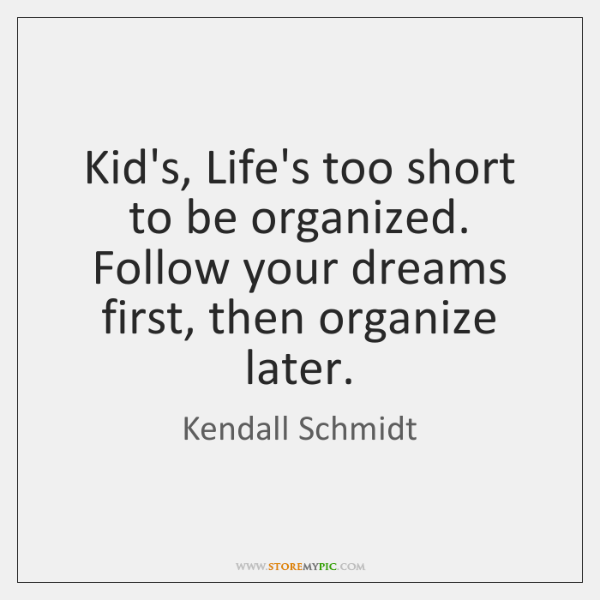 Kid's, Life's too short to be organized. Follow your dreams first, then ...
