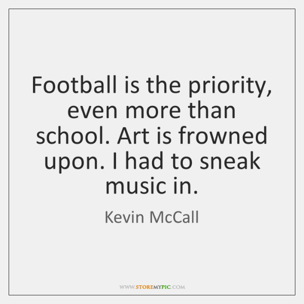 Football is the priority, even more than school. Art is frowned upon. ...