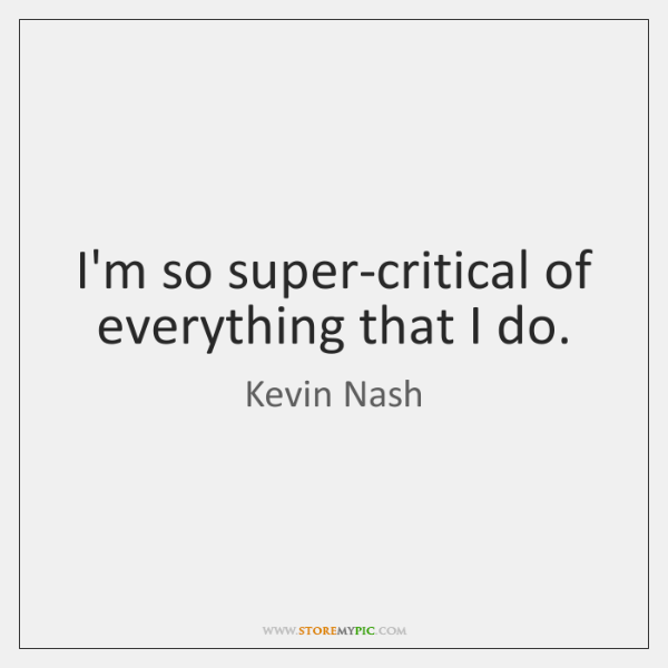 I'm so super-critical of everything that I do.