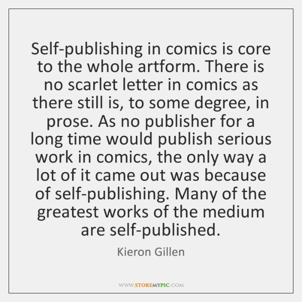 Self-publishing in comics is core to the whole artform. There is no ...