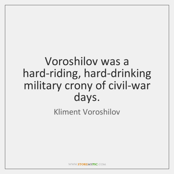 Voroshilov was a hard-riding, hard-drinking military crony of civil-war days.