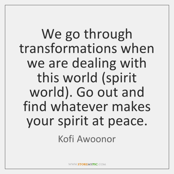 We go through transformations when we are dealing with this world (spirit ...