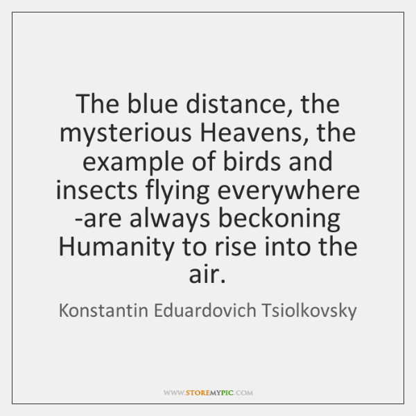 The blue distance, the mysterious Heavens, the example of birds and insects ...