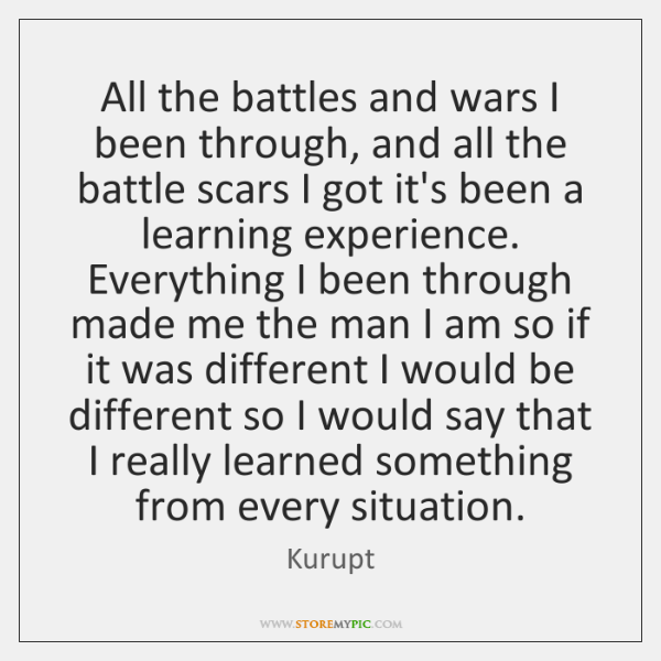 All the battles and wars I been through, and all the battle ...