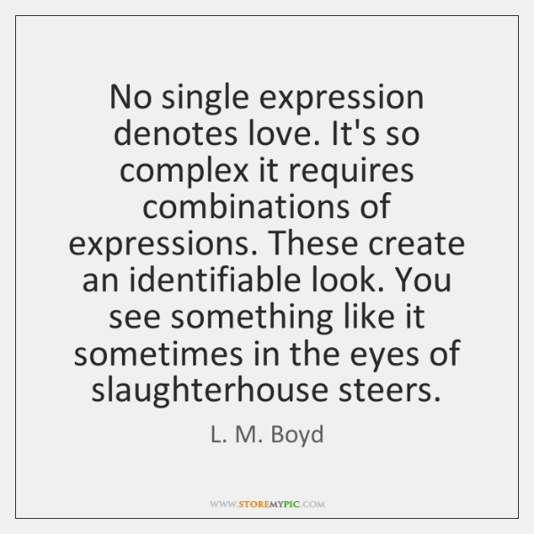 No single expression denotes love. It's so complex it requires combinations of ...