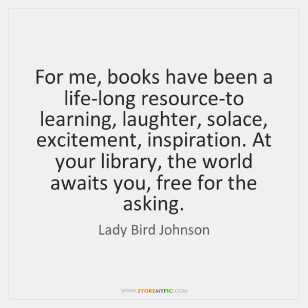 For me, books have been a life-long resource-to learning, laughter, solace, excitement, ...