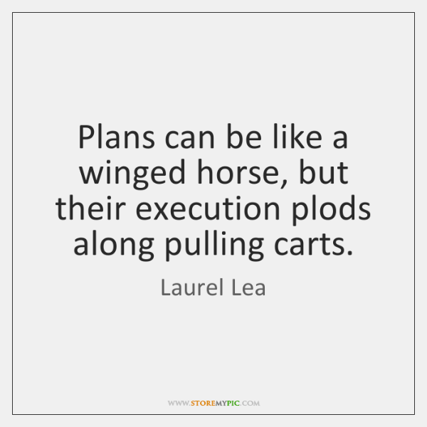 Plans can be like a winged horse, but their execution plods along ...