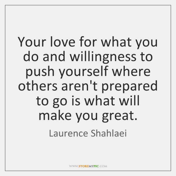 Your love for what you do and willingness to push yourself where ...
