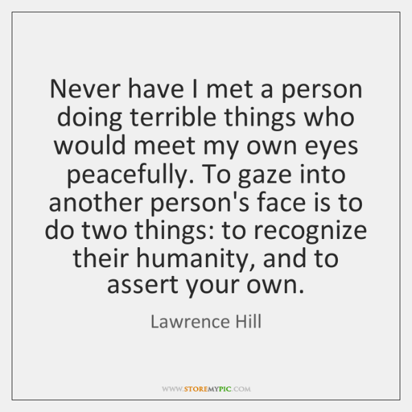 Never have I met a person doing terrible things who would meet ...