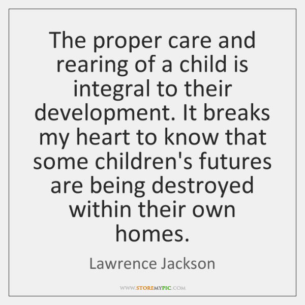 The proper care and rearing of a child is integral to their ...