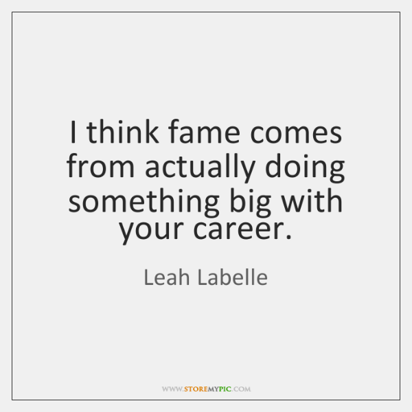 I think fame comes from actually doing something big with your career.