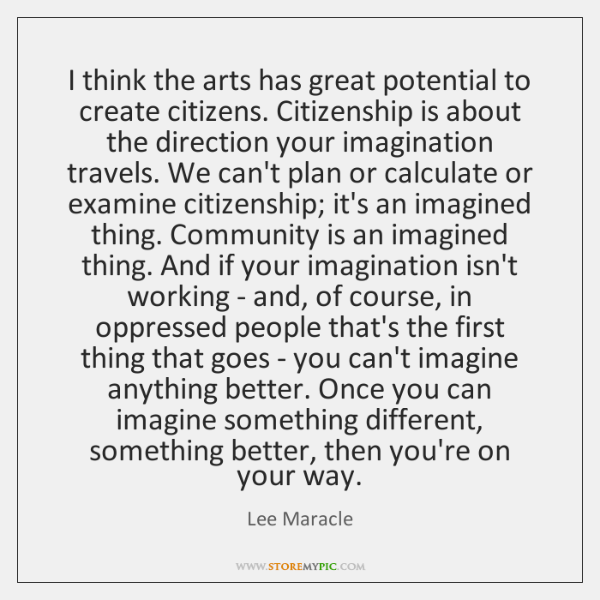 I think the arts has great potential to create citizens. Citizenship is ...