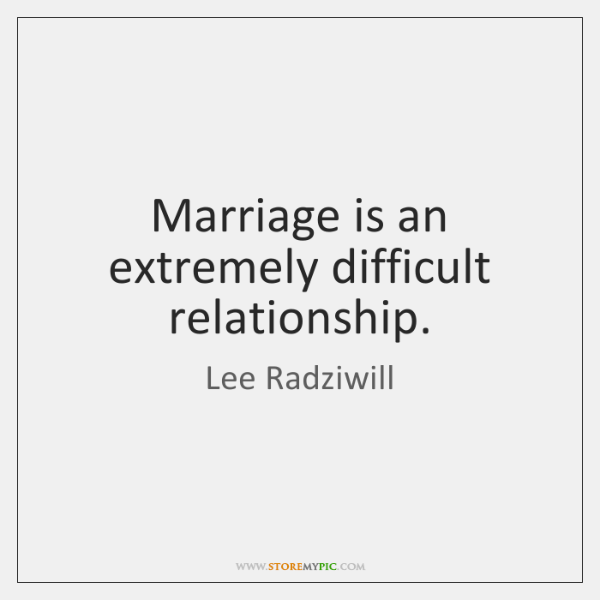 Marriage is an extremely difficult relationship.