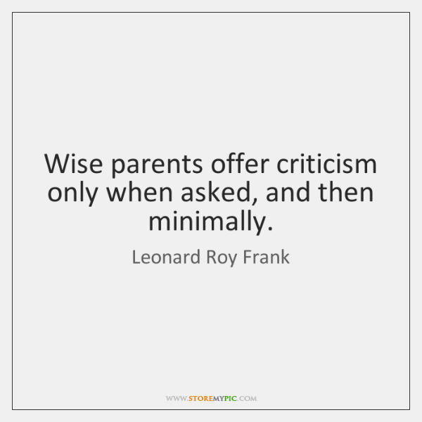 Wise parents offer criticism only when asked, and then minimally.
