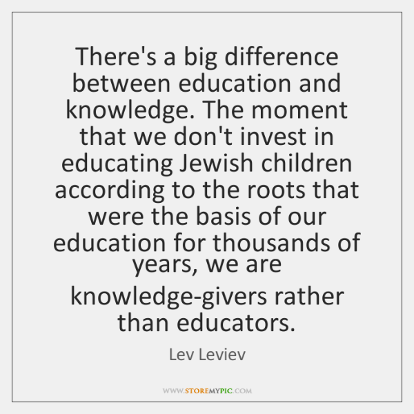 There's a big difference between education and knowledge. The moment that we ...