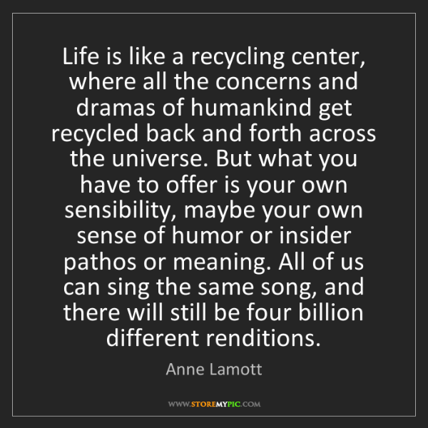 Anne Lamott: Life is like a recycling center, where all the concerns...