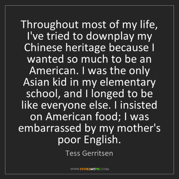 Tess Gerritsen: Throughout most of my life, I've tried to downplay my...
