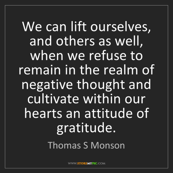 Thomas S Monson: We can lift ourselves, and others as well, when we refuse...