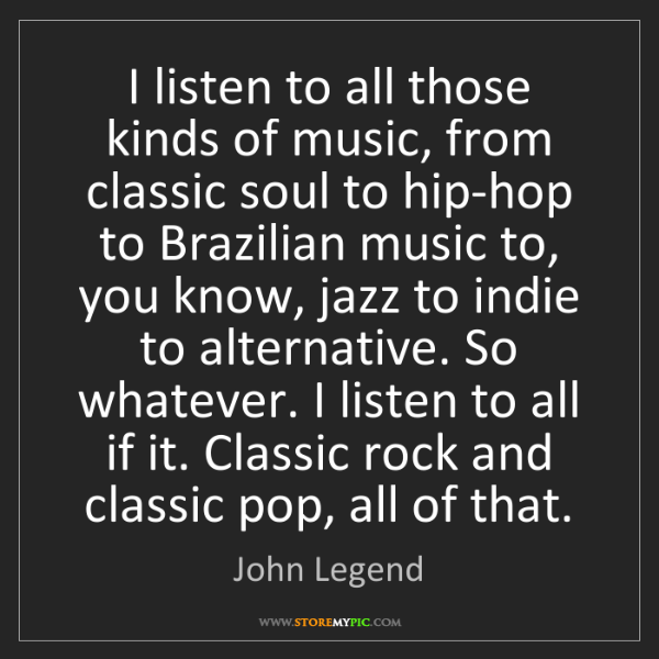 John Legend: I listen to all those kinds of music, from classic soul...