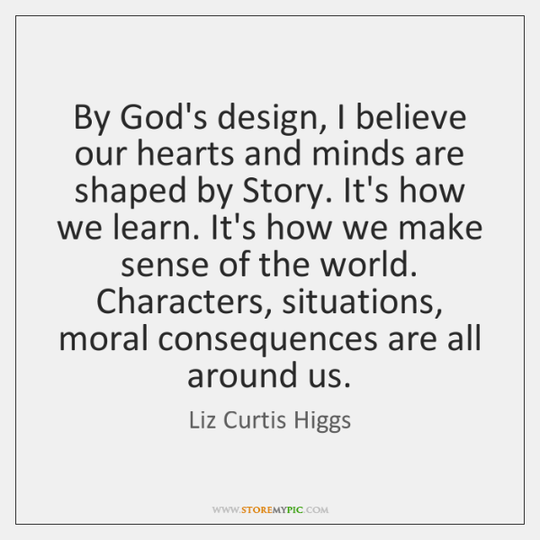 By God's design, I believe our hearts and minds are shaped by ...