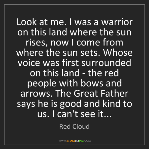 Red Cloud: Look at me. I was a warrior on this land where the sun...